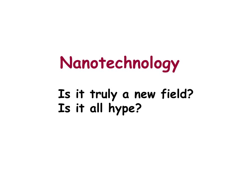 Nanotechnology Is it truly a new field Is it all hype