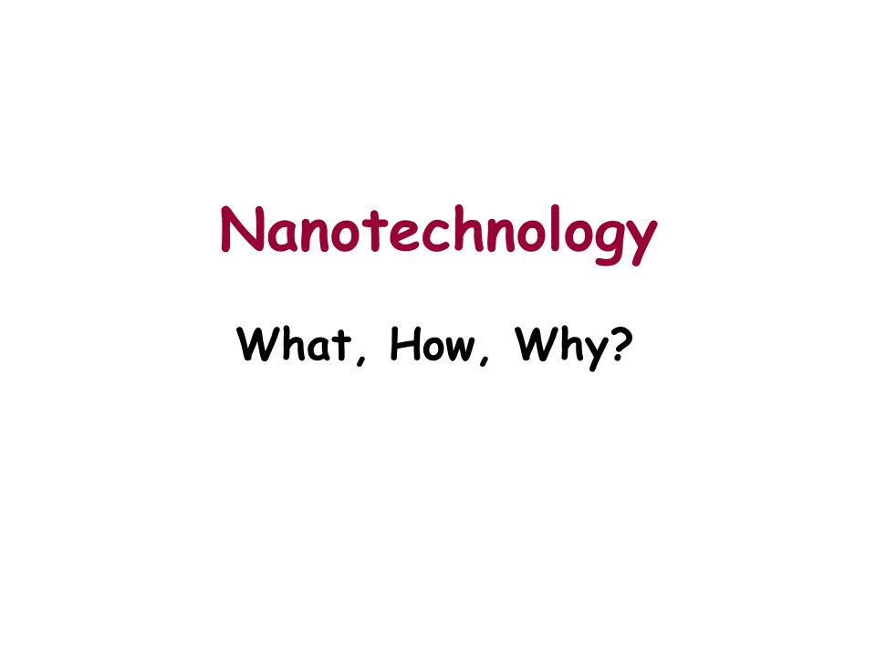 Nanotechnology What, How, Why