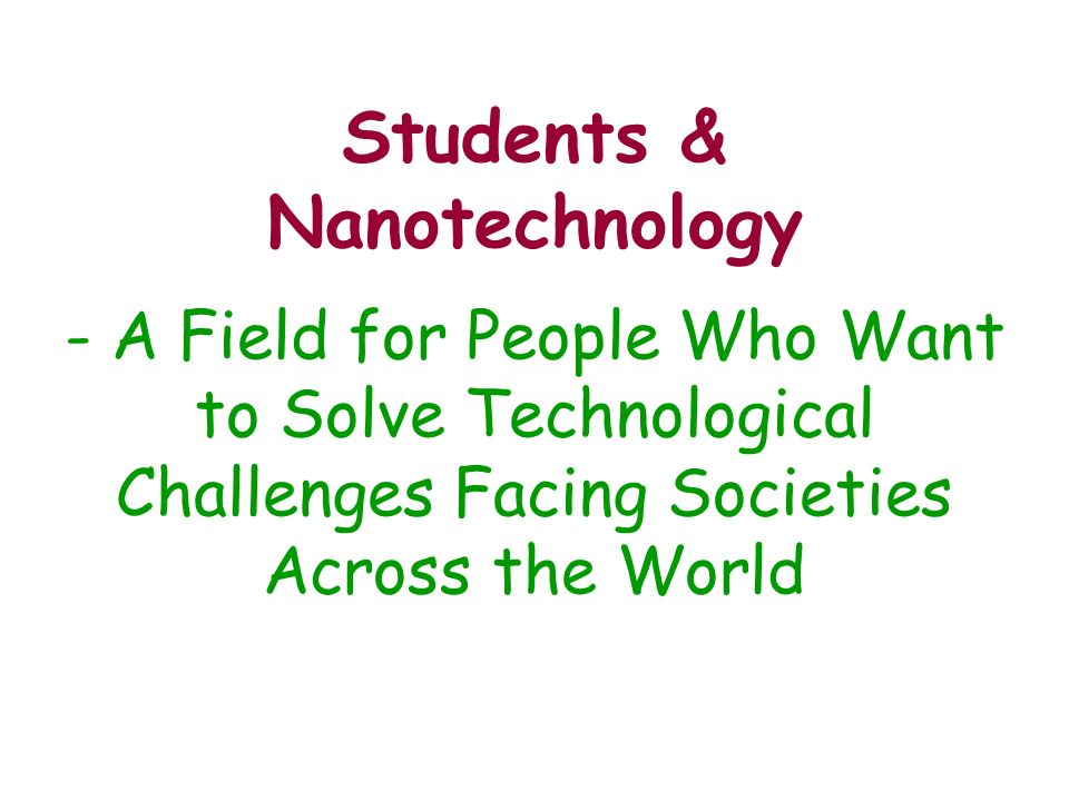 Students & Nanotechnology - A Field for People Who Want to Solve Technological Challenges Facing Societies Across the World
