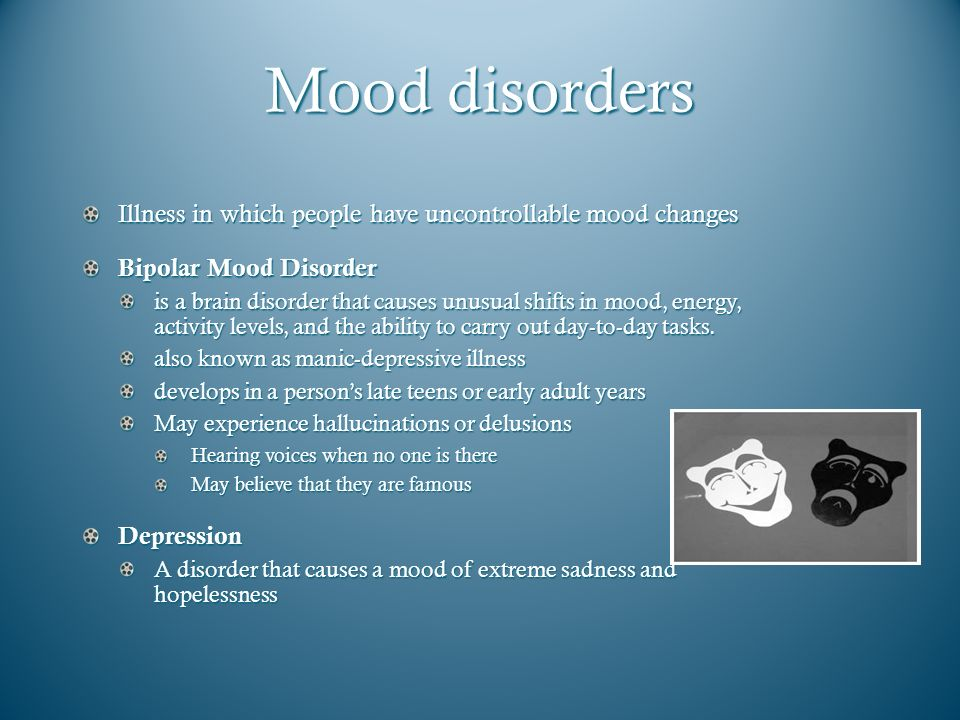 Mood disorders Illness in which people have uncontrollable mood changes. Bipolar Mood Disorder.