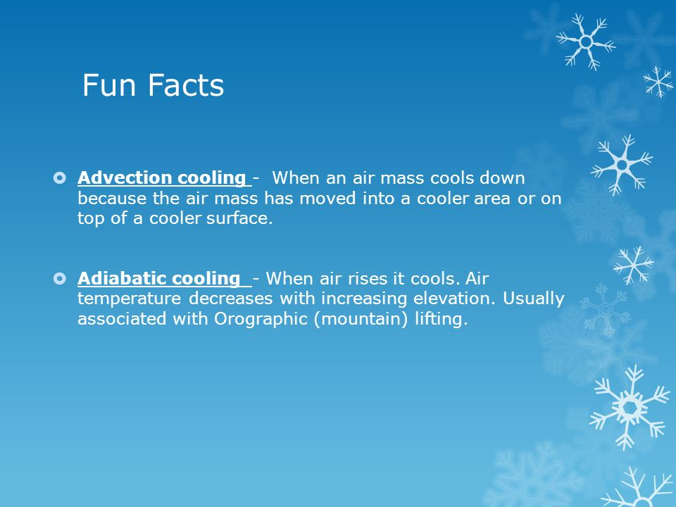 Fun Facts Advection cooling - When an air mass cools down because the air mass has moved into a cooler area or on top of a cooler surface.