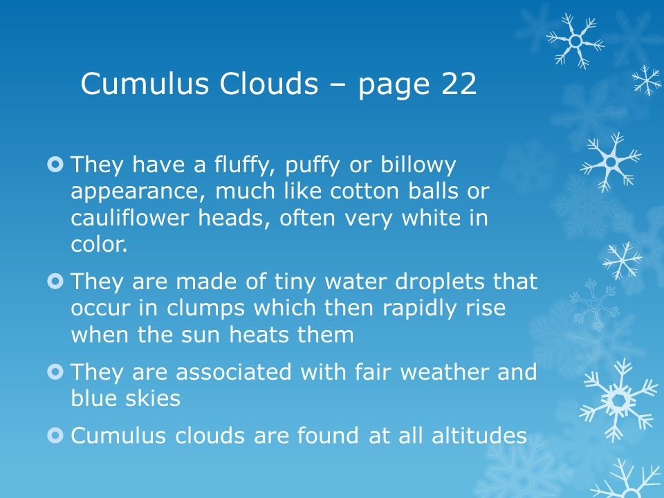 Cumulus Clouds – page 22 They have a fluffy, puffy or billowy appearance, much like cotton balls or cauliflower heads, often very white in color.