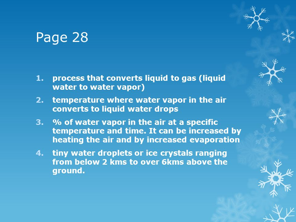 Page 28 process that converts liquid to gas (liquid water to water vapor) temperature where water vapor in the air converts to liquid water drops.