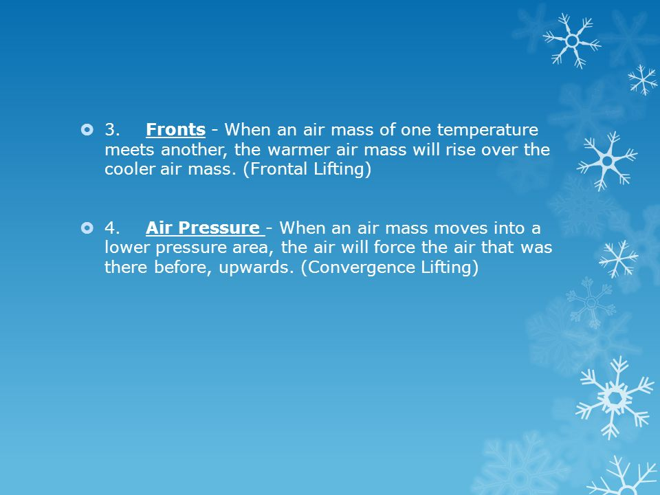 3. Fronts - When an air mass of one temperature meets another, the warmer air mass will rise over the cooler air mass. (Frontal Lifting)