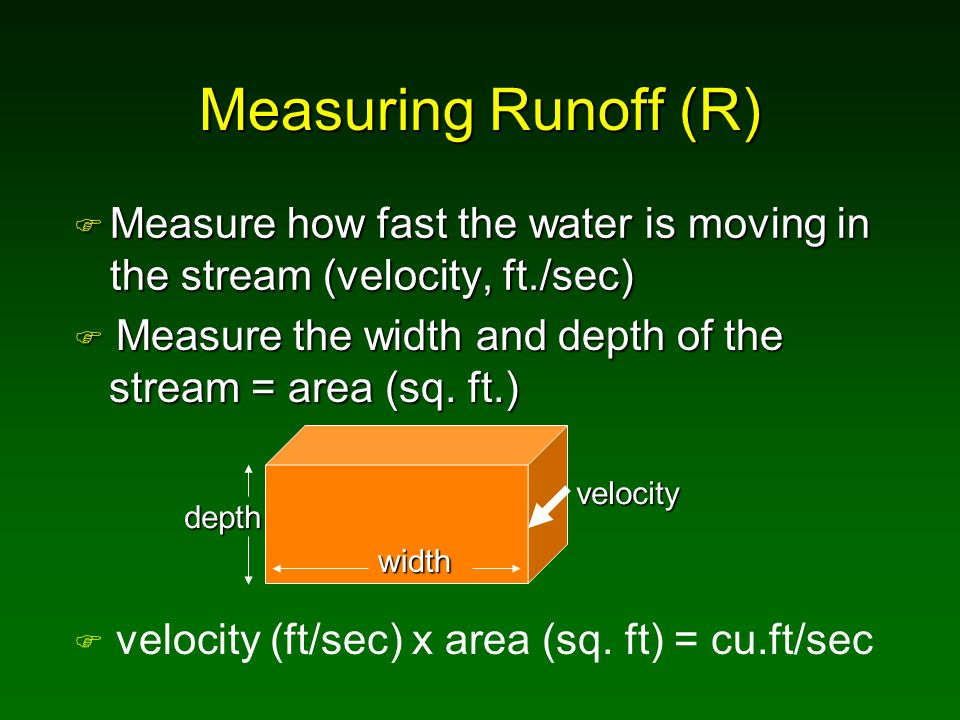 Measuring Runoff (R) Measure how fast the water is moving in the stream (velocity, ft./sec) Measure the width and depth of the.