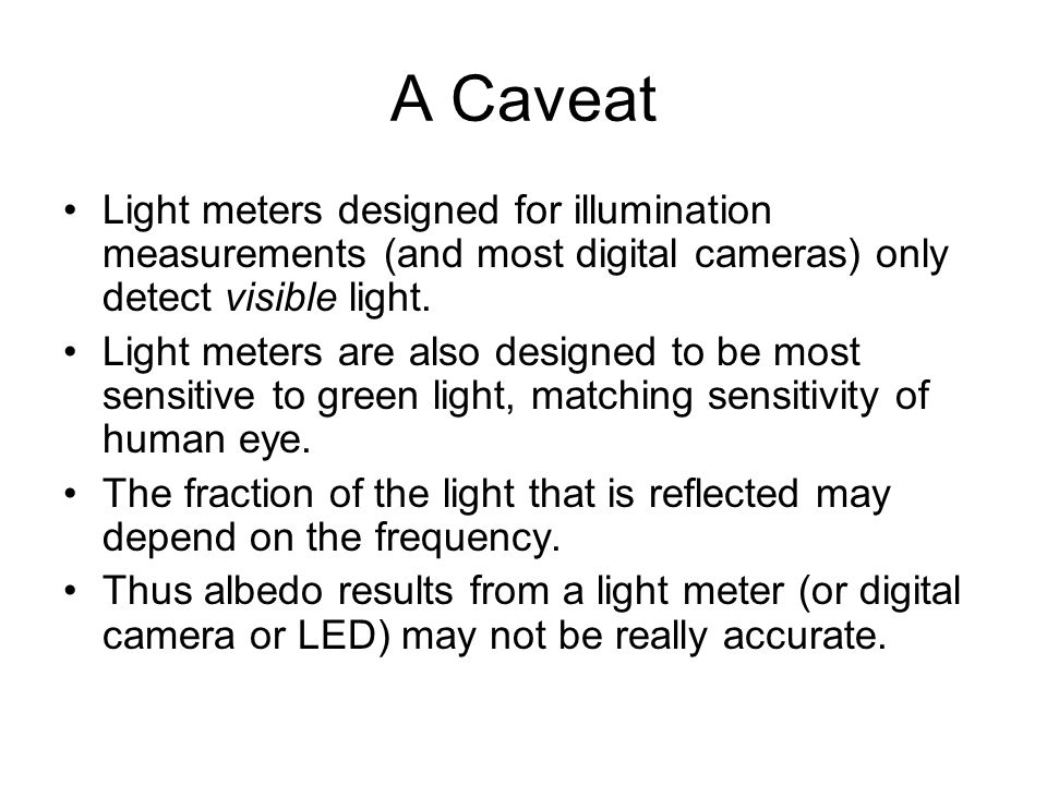 A Caveat Light meters designed for illumination measurements (and most digital cameras) only detect visible light.