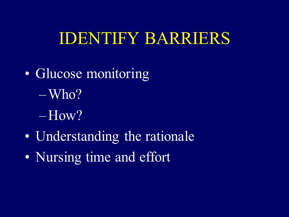 IDENTIFY BARRIERS Glucose monitoring Who How