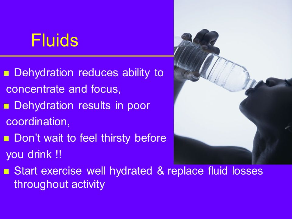 Fluids Dehydration reduces ability to concentrate and focus,