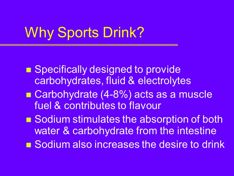 Why Sports Drink Specifically designed to provide carbohydrates, fluid & electrolytes.