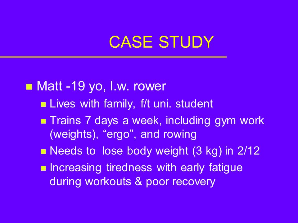 CASE STUDY Matt -19 yo, l.w. rower Lives with family, f/t uni. student