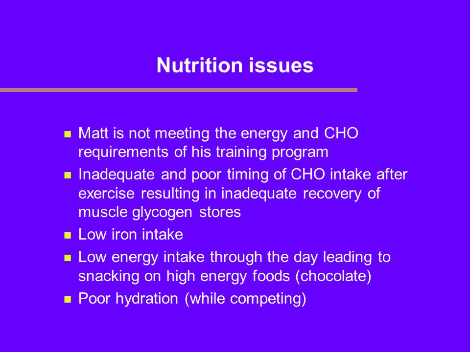 Nutrition issues Matt is not meeting the energy and CHO requirements of his training program.