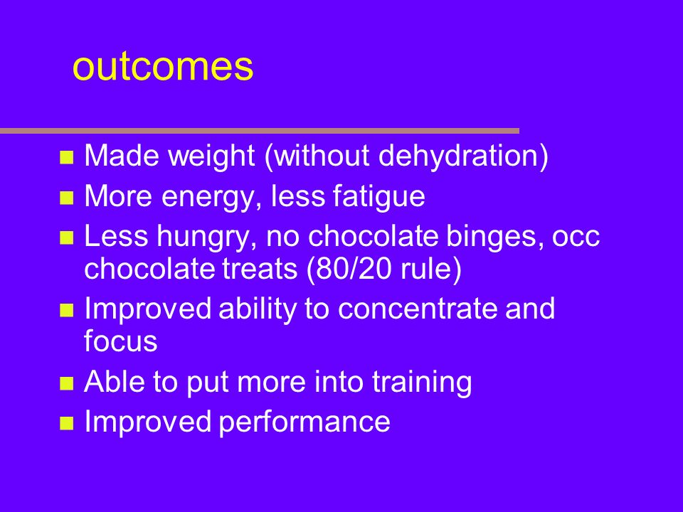 outcomes Made weight (without dehydration) More energy, less fatigue