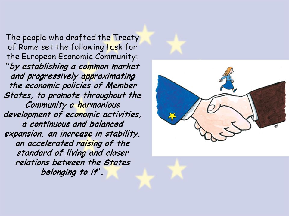 The people who drafted the Treaty of Rome set the following task for the European Economic Community: by establishing a common market and progressively approximating the economic policies of Member States, to promote throughout the Community a harmonious development of economic activities, a continuous and balanced expansion, an increase in stability, an accelerated raising of the standard of living and closer relations between the States belonging to it .