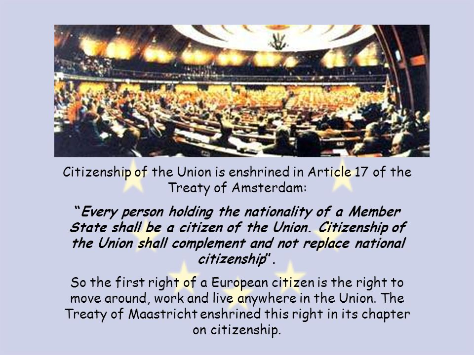 Citizenship of the Union is enshrined in Article 17 of the Treaty of Amsterdam: