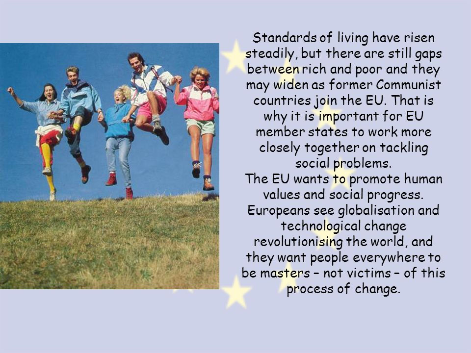 Standards of living have risen steadily, but there are still gaps between rich and poor and they may widen as former Communist countries join the EU. That is why it is important for EU member states to work more closely together on tackling social problems.
