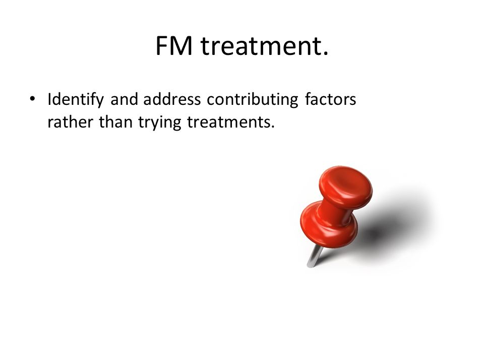 FM treatment. Identify and address contributing factors rather than trying treatments.