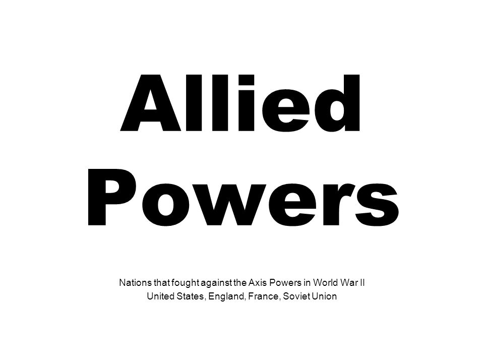Allied Powers Nations that fought against the Axis Powers in World War II.