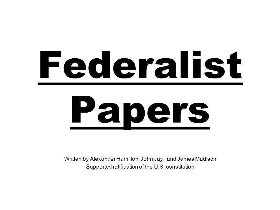 Federalist Papers Written by Alexander Hamilton, John Jay, and James Madison.