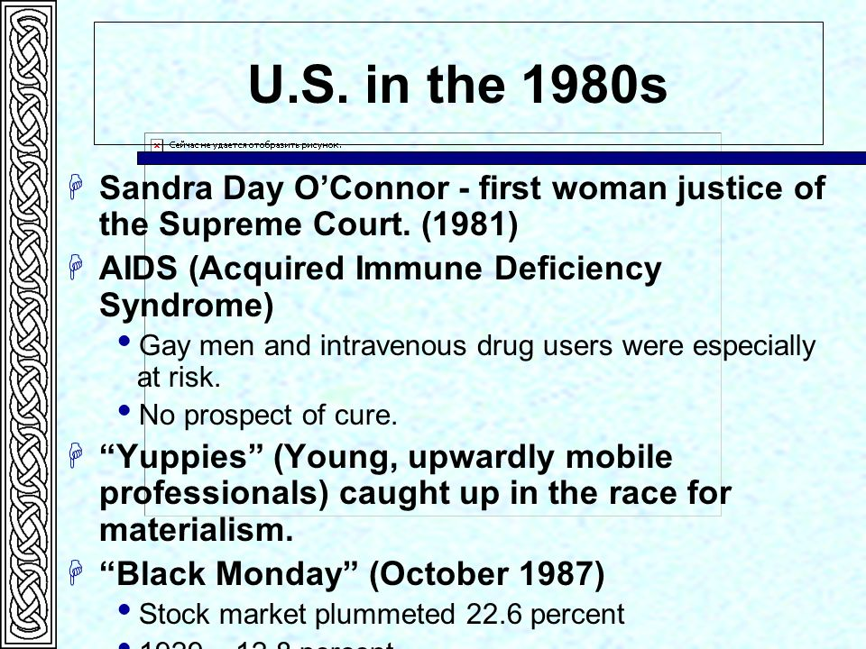 U.S. in the 1980s Sandra Day O'Connor - first woman justice of the Supreme Court. (1981) AIDS (Acquired Immune Deficiency Syndrome)