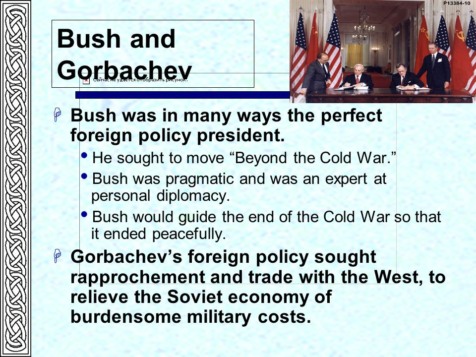 Bush and Gorbachev Bush was in many ways the perfect foreign policy president. He sought to move Beyond the Cold War.