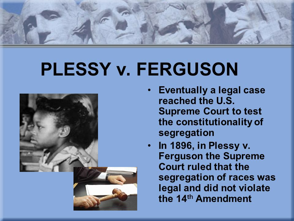 PLESSY v. FERGUSON Eventually a legal case reached the U.S. Supreme Court to test the constitutionality of segregation.