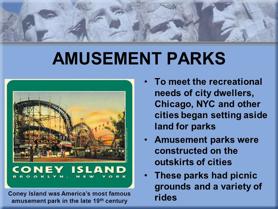 AMUSEMENT PARKS To meet the recreational needs of city dwellers, Chicago, NYC and other cities began setting aside land for parks.