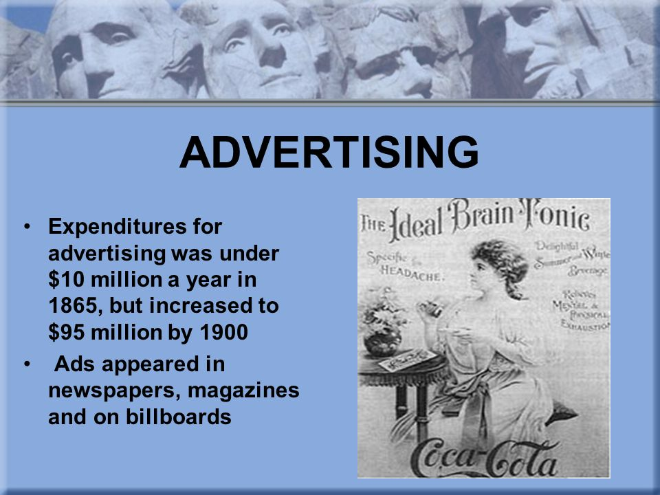 ADVERTISING Expenditures for advertising was under $10 million a year in 1865, but increased to $95 million by 1900.