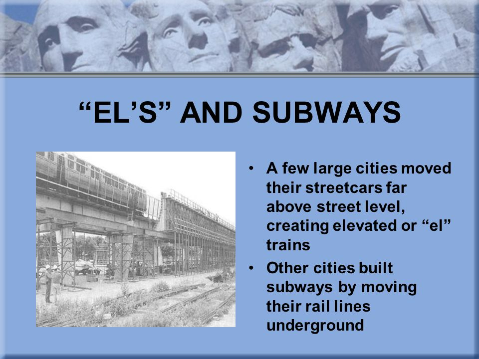 EL'S AND SUBWAYS A few large cities moved their streetcars far above street level, creating elevated or el trains.