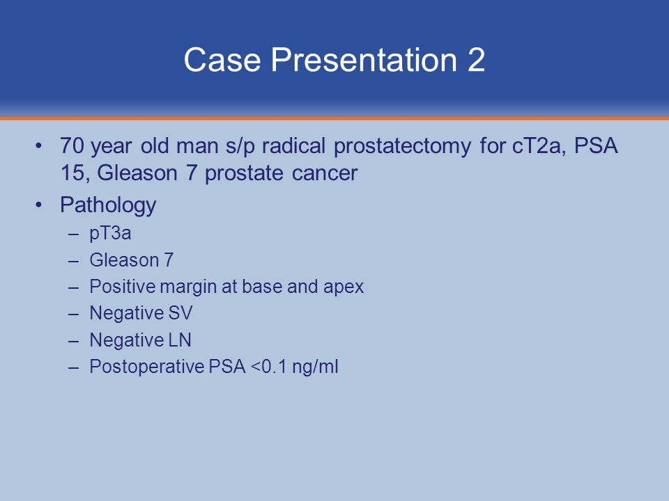 Case Presentation 2 70 year old man s/p radical prostatectomy for cT2a, PSA 15, Gleason 7 prostate cancer.