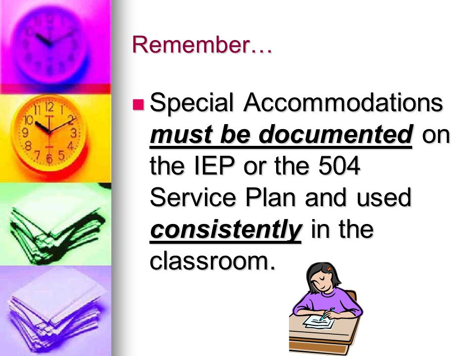 Remember… Special Accommodations must be documented on the IEP or the 504 Service Plan and used consistently in the classroom.