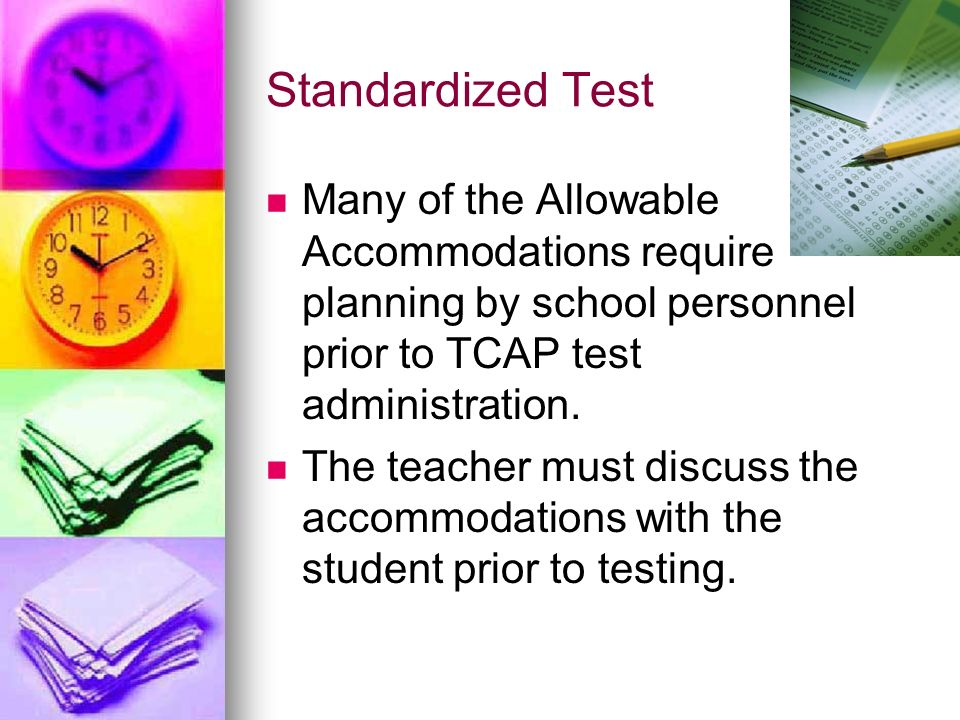 Standardized Test Many of the Allowable Accommodations require planning by school personnel prior to TCAP test administration.