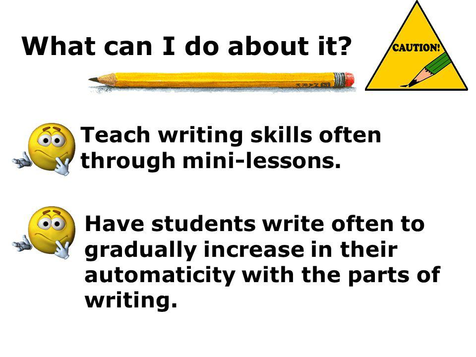 What can I do about it Teach writing skills often through mini-lessons.