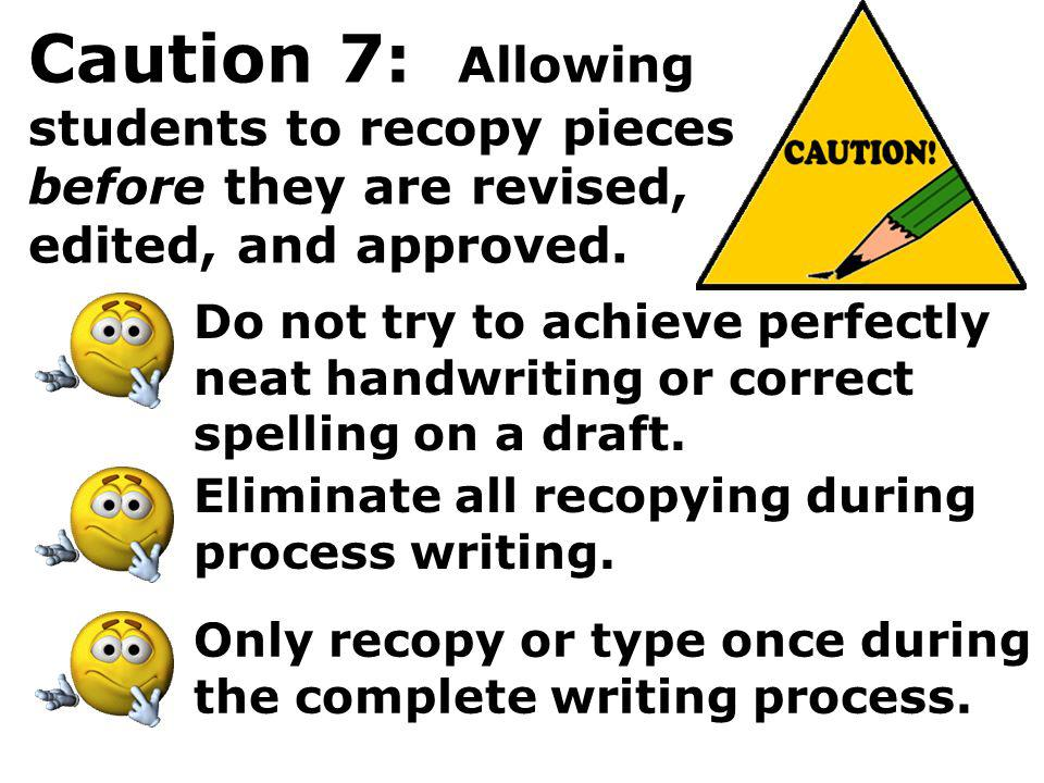 Caution 7: Allowing students to recopy pieces before they are revised, edited, and approved.