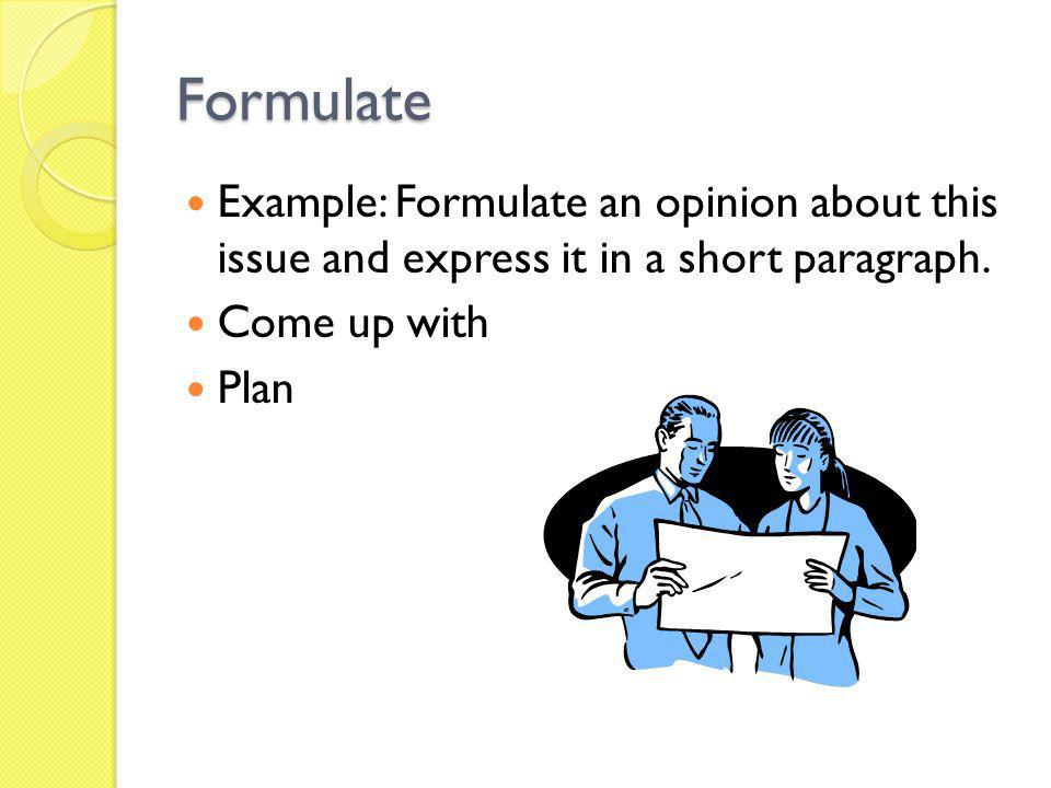 Formulate Example: Formulate an opinion about this issue and express it in a short paragraph. Come up with.
