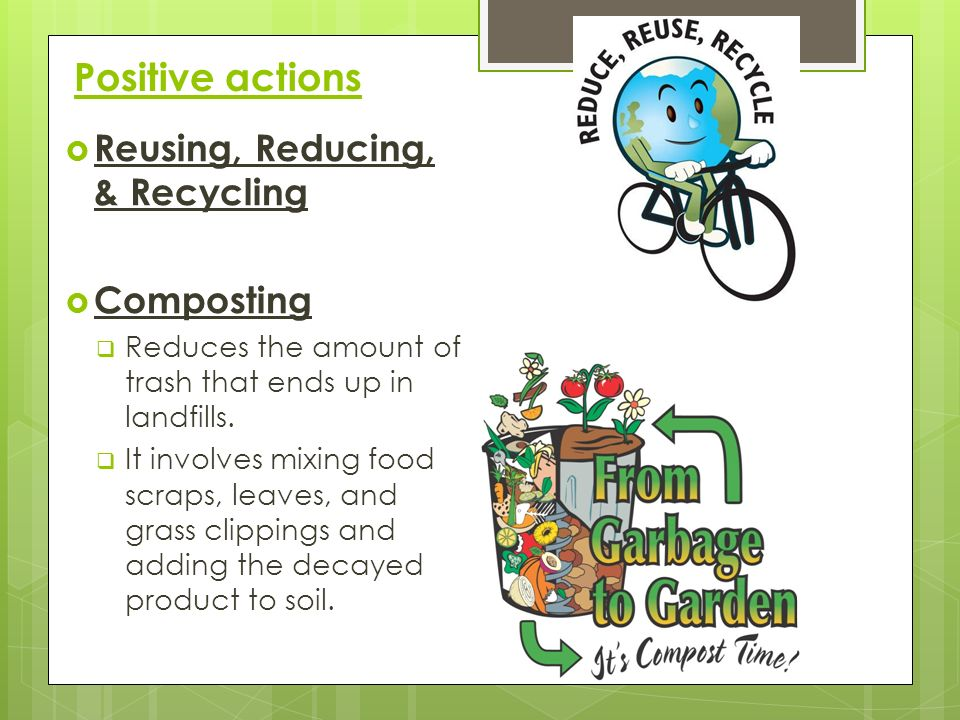 Positive actions Reusing, Reducing, & Recycling Composting