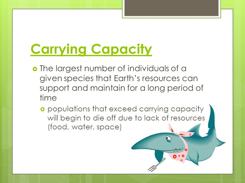 Carrying Capacity The largest number of individuals of a given species that Earth's resources can support and maintain for a long period of time.