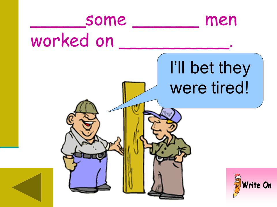 _____some ______ men worked on __________.