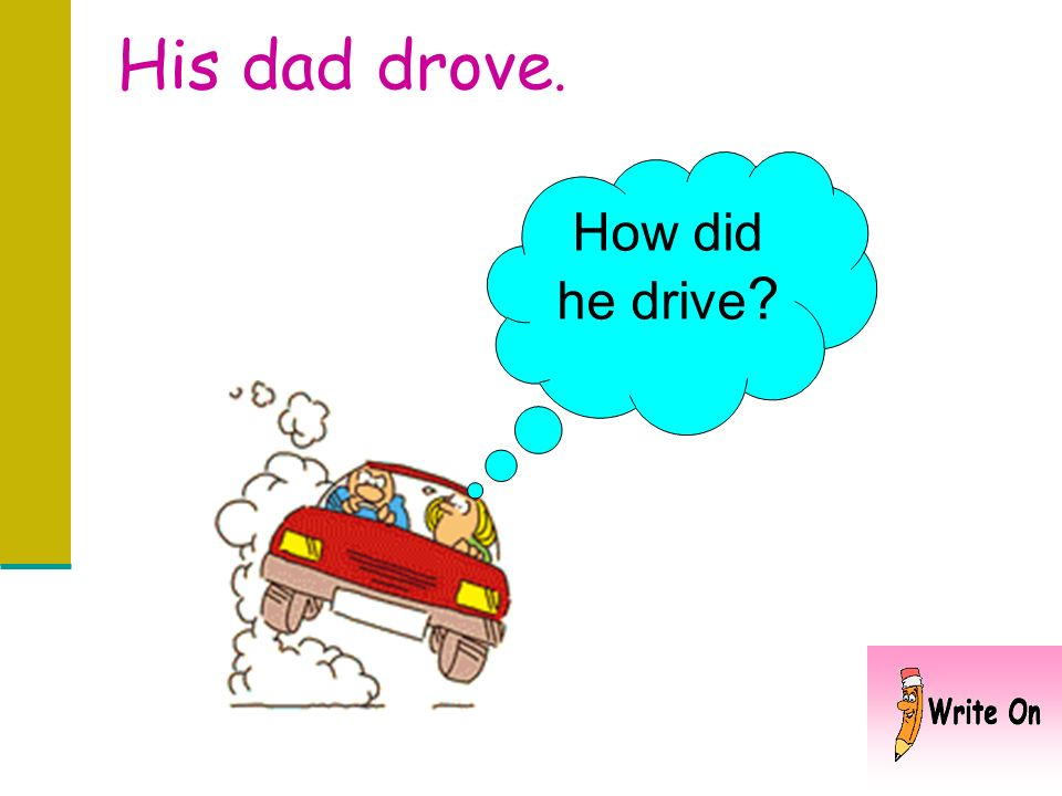 His dad drove. How did he drive