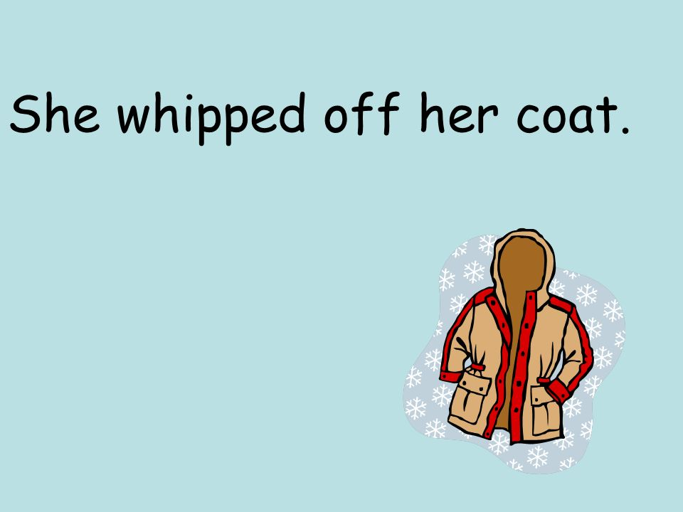 She whipped off her coat.