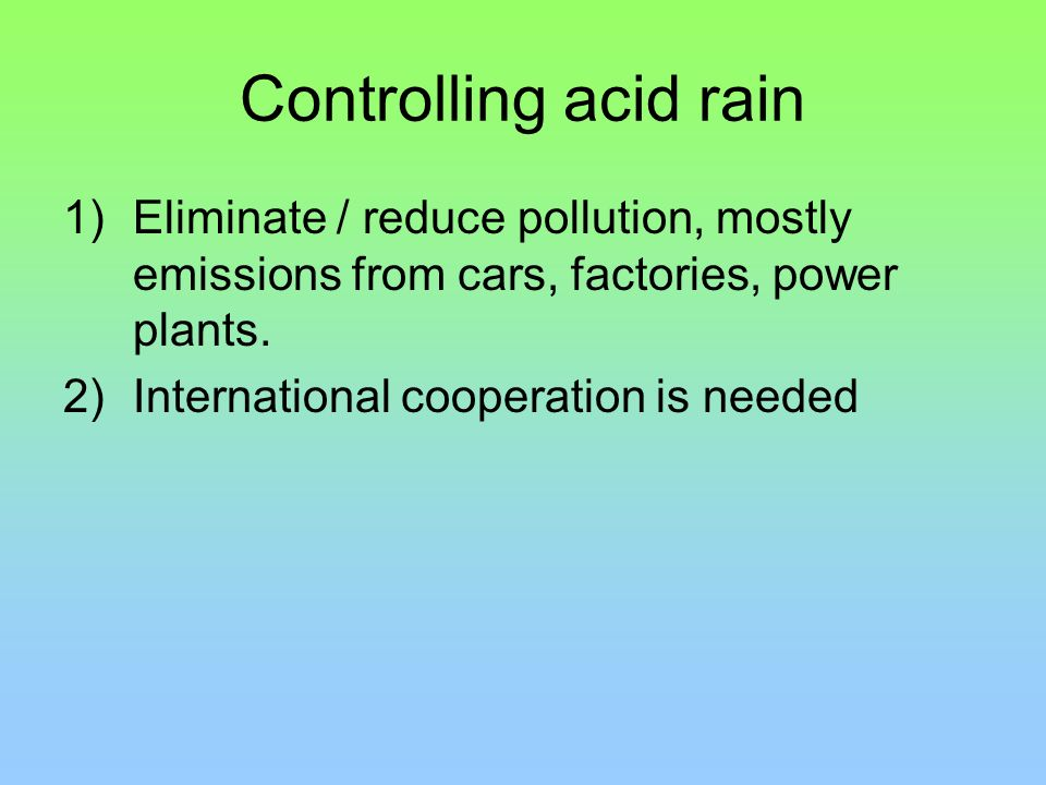 Controlling acid rain Eliminate / reduce pollution, mostly emissions from cars, factories, power plants.