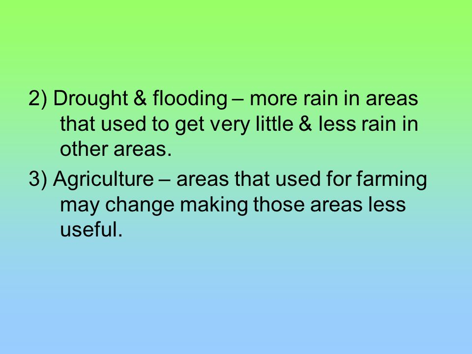 2) Drought & flooding – more rain in areas that used to get very little & less rain in other areas.