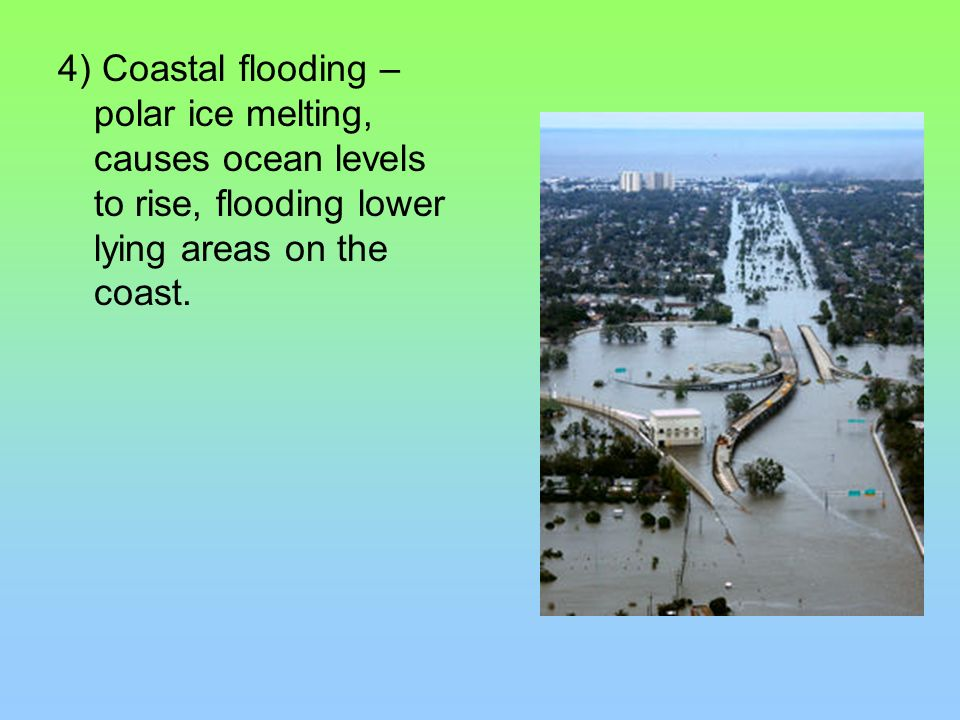 4) Coastal flooding – polar ice melting, causes ocean levels to rise, flooding lower lying areas on the coast.