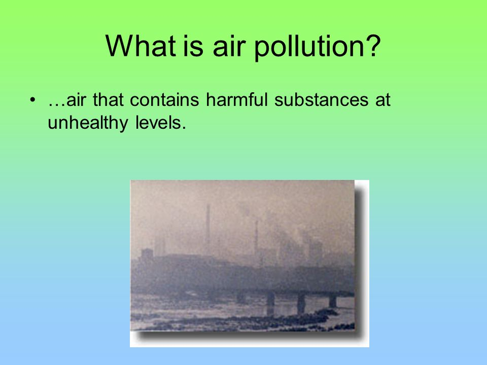 What is air pollution …air that contains harmful substances at unhealthy levels.