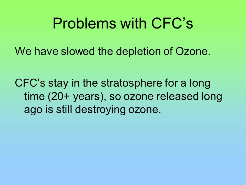 Problems with CFC's We have slowed the depletion of Ozone.
