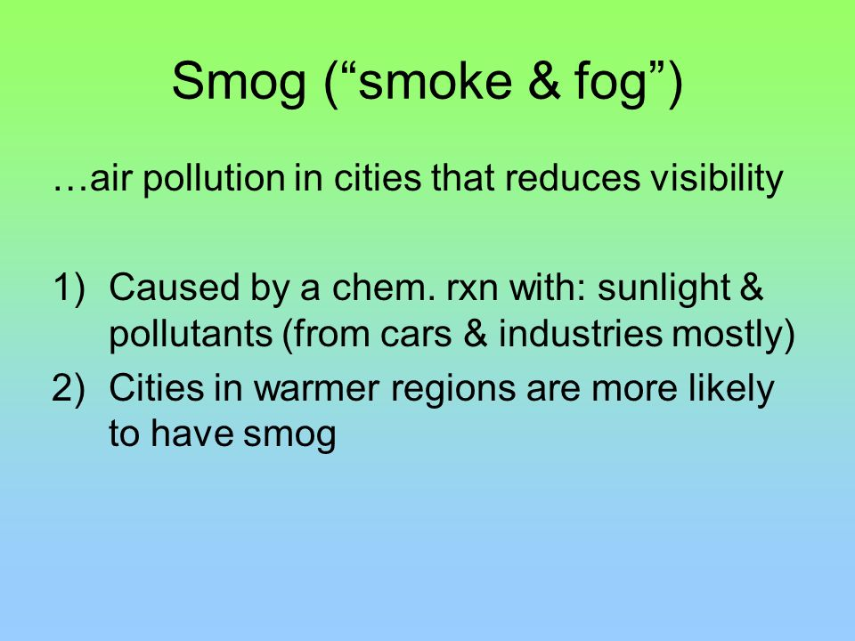 Smog ( smoke & fog ) …air pollution in cities that reduces visibility