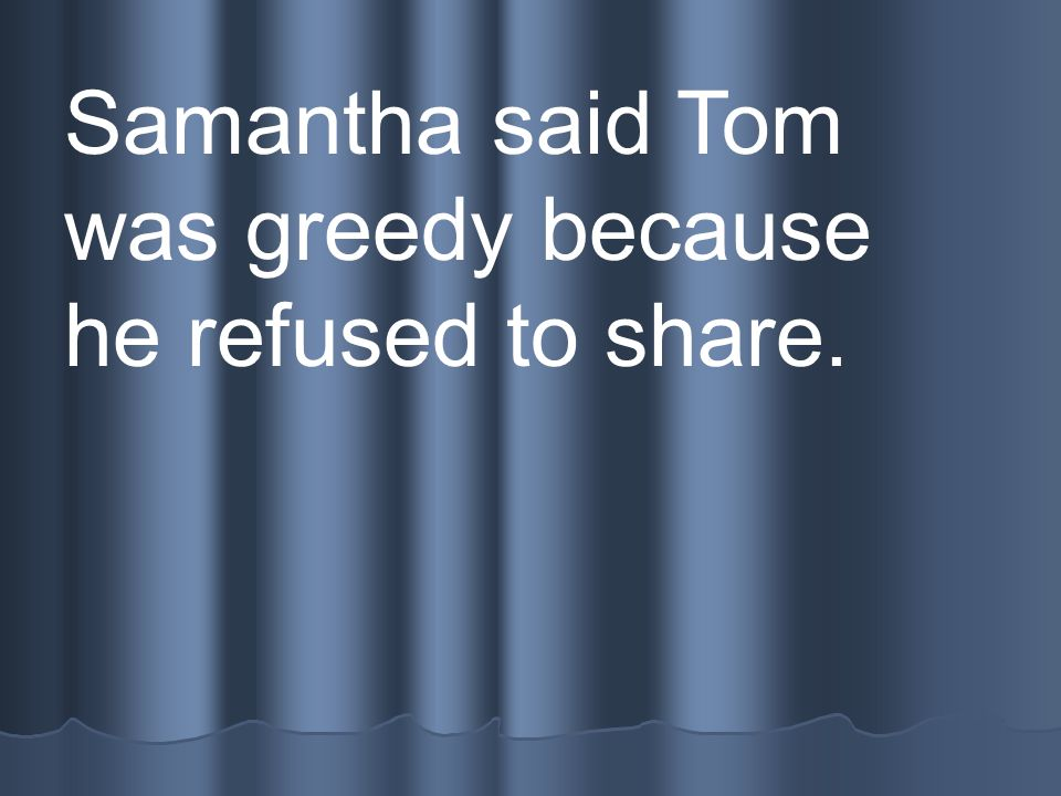 Samantha said Tom was greedy because he refused to share.
