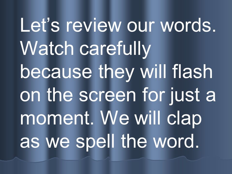 Let's review our words. Watch carefully because they will flash on the screen for just a moment.