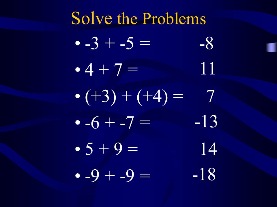Solve the Problems -3 + -5 = 4 + 7 = (+3) + (+4) = -6 + -7 = 5 + 9 = -9 + -9 = -8 11 7 -13 14 -18