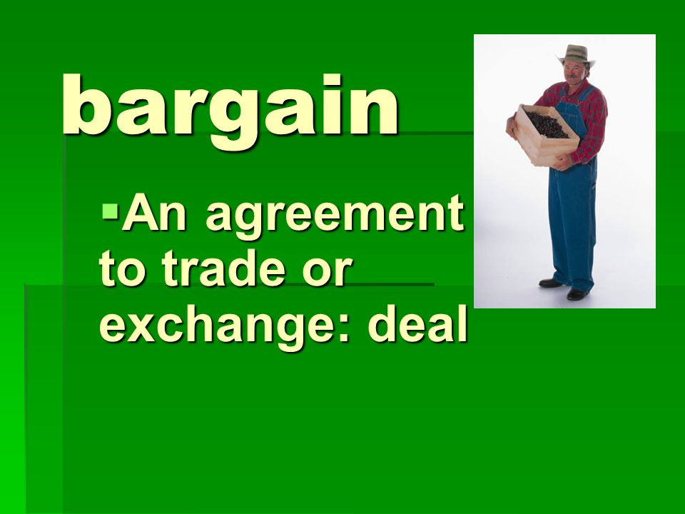 An agreement to trade or exchange: deal