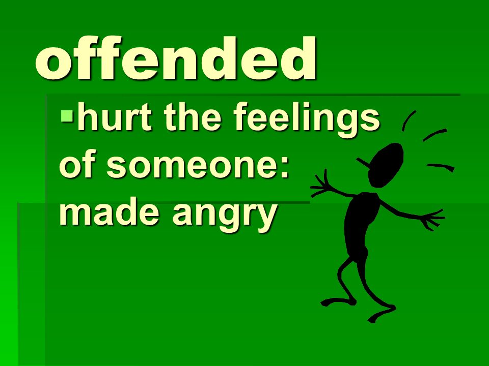 hurt the feelings of someone: made angry